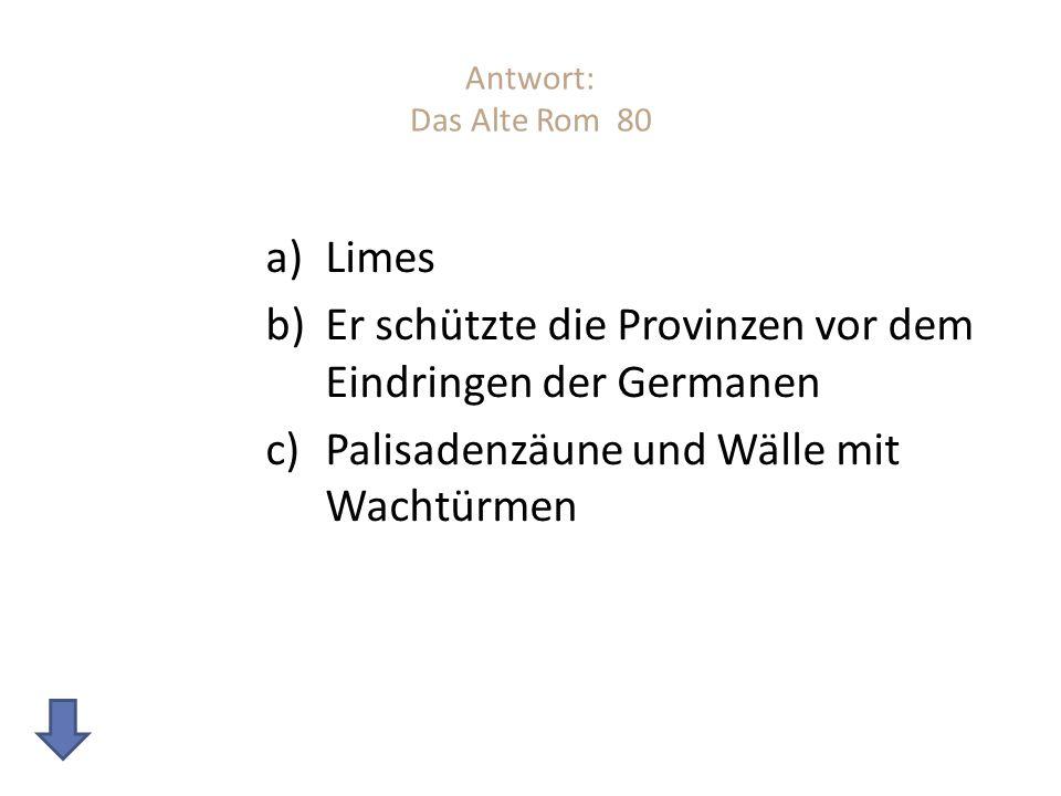 Antwort: Das Alte Rom 80 a)Limes b)Er schützte die Provinzen vor dem Eindringen der Germanen c)Palisadenzäune und Wälle mit Wachtürmen