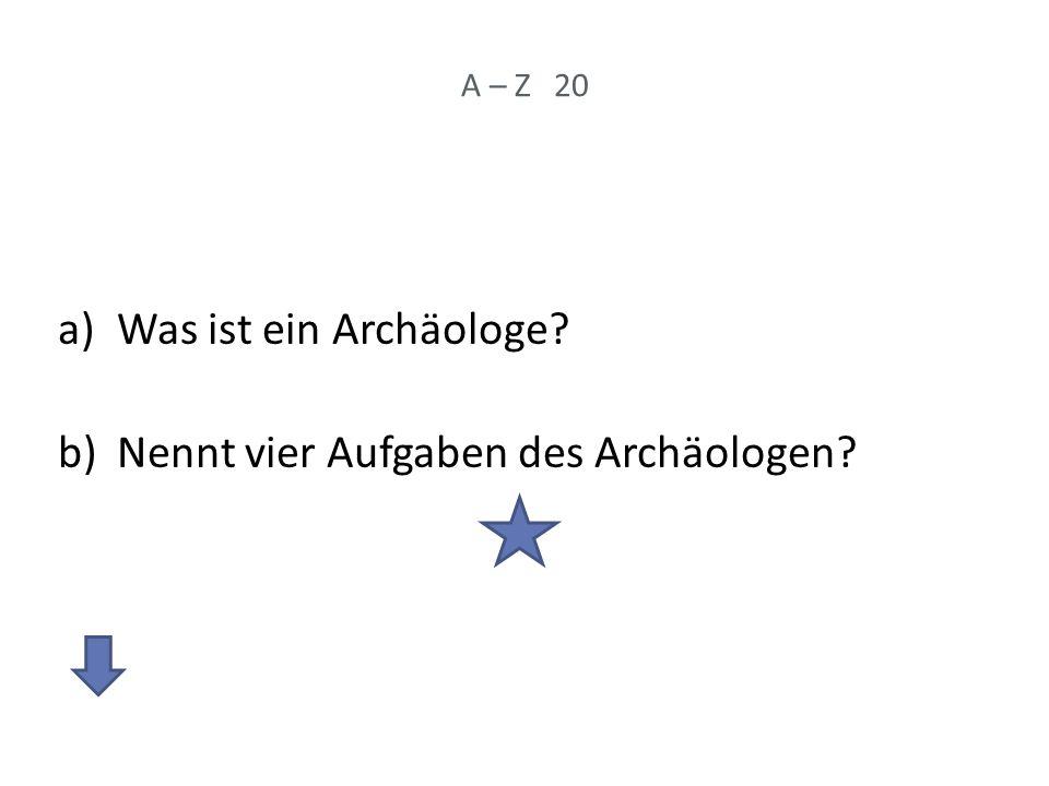 A – Z 20 a)Was ist ein Archäologe? b)Nennt vier Aufgaben des Archäologen?