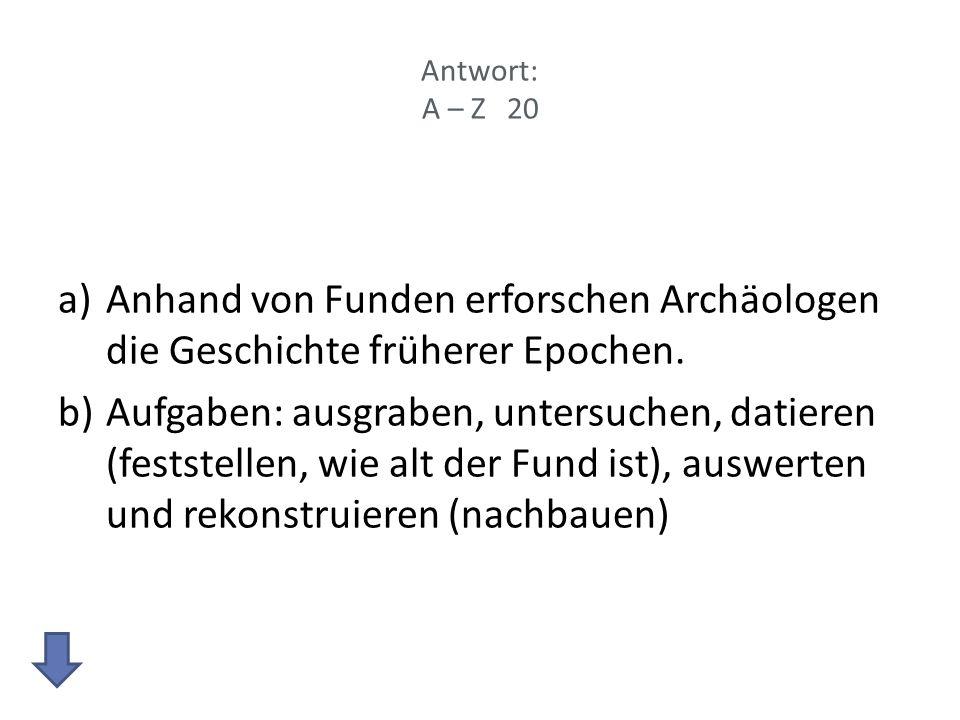 Antwort: A – Z 20 a)Anhand von Funden erforschen Archäologen die Geschichte früherer Epochen.