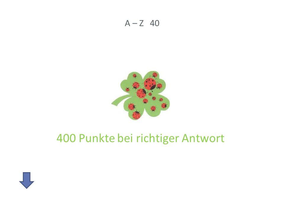 A – Z 40 400 Punkte bei richtiger Antwort