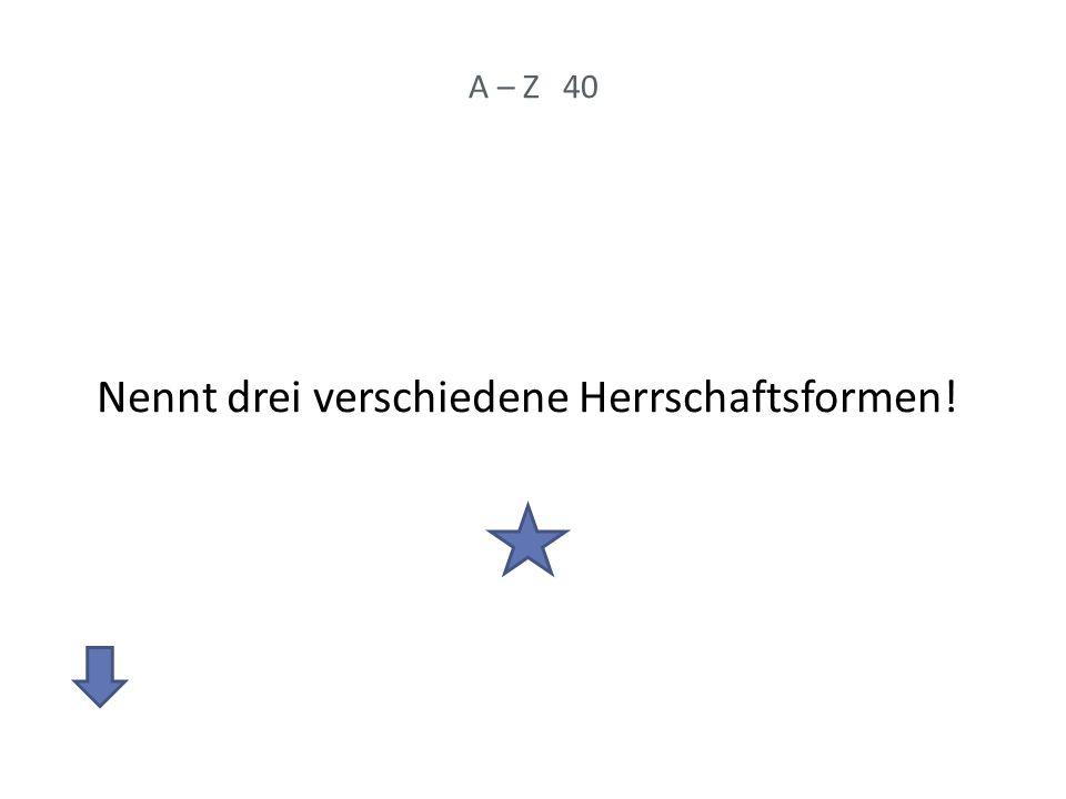 A – Z 40 Nennt drei verschiedene Herrschaftsformen!