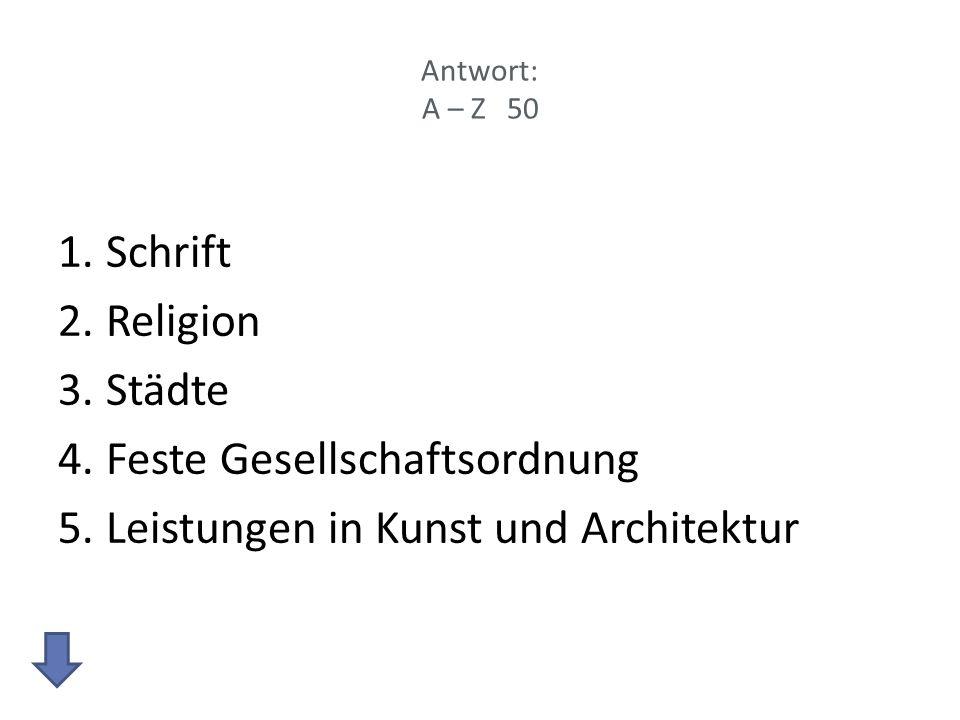 Antwort: A – Z 50 1.Schrift 2.Religion 3.Städte 4.Feste Gesellschaftsordnung 5.Leistungen in Kunst und Architektur