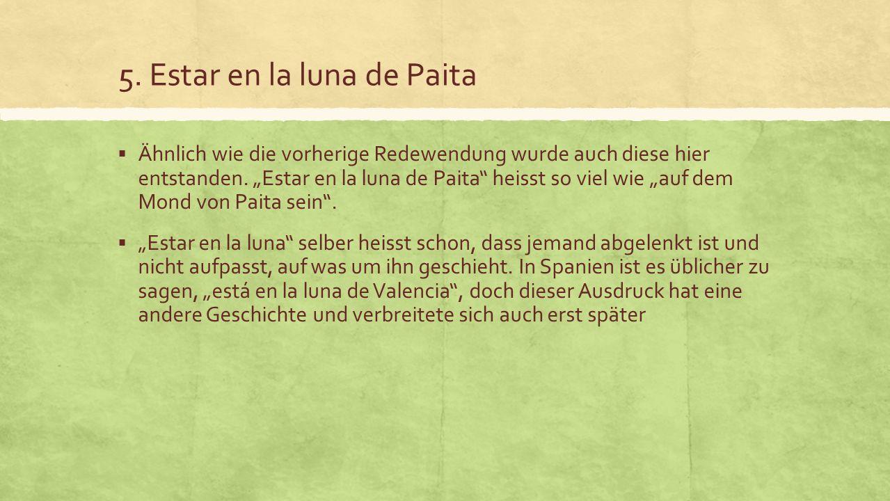 5. Estar en la luna de Paita Ähnlich wie die vorherige Redewendung wurde auch diese hier entstanden. Estar en la luna de Paita heisst so viel wie auf