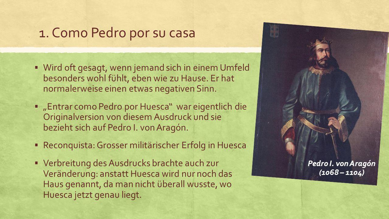 1. Como Pedro por su casa Wird oft gesagt, wenn jemand sich in einem Umfeld besonders wohl fühlt, eben wie zu Hause. Er hat normalerweise einen etwas