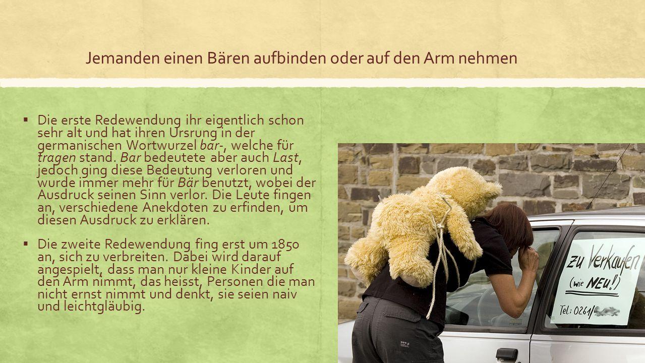 Jemanden einen Bären aufbinden oder auf den Arm nehmen Die erste Redewendung ihr eigentlich schon sehr alt und hat ihren Ursrung in der germanischen Wortwurzel bar-, welche für tragen stand.