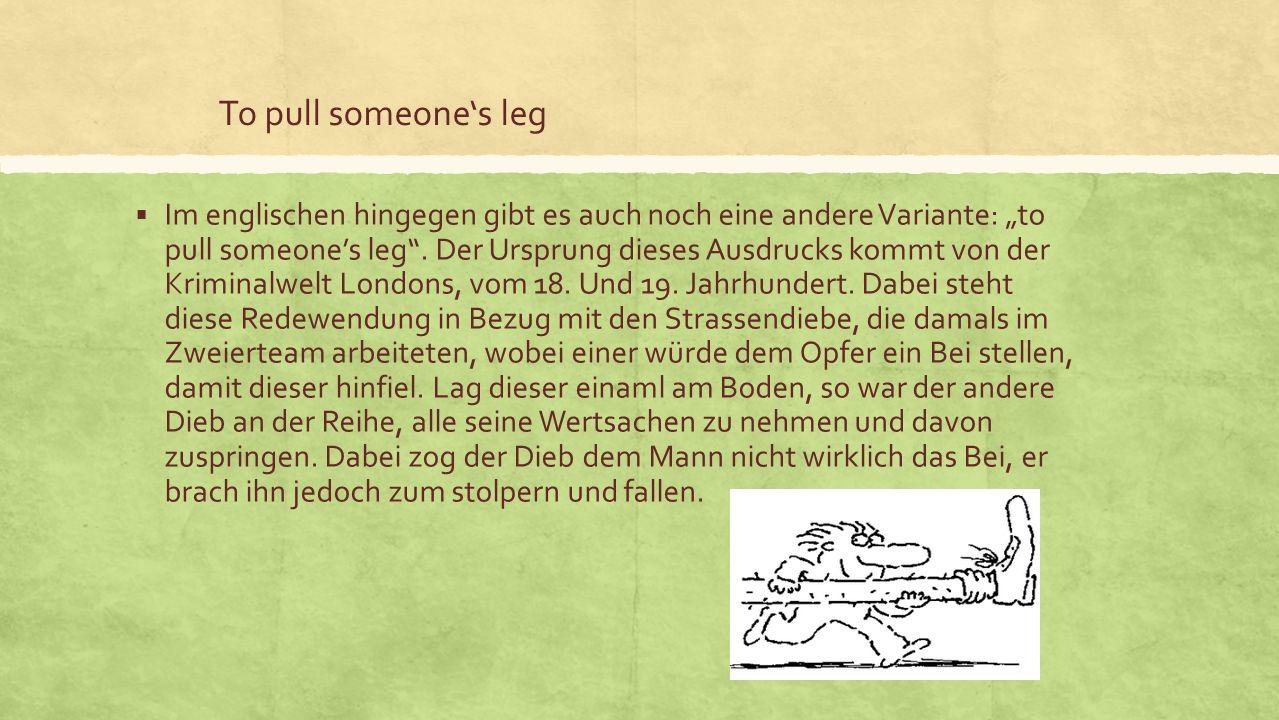 To pull someones leg Im englischen hingegen gibt es auch noch eine andere Variante: to pull someones leg.