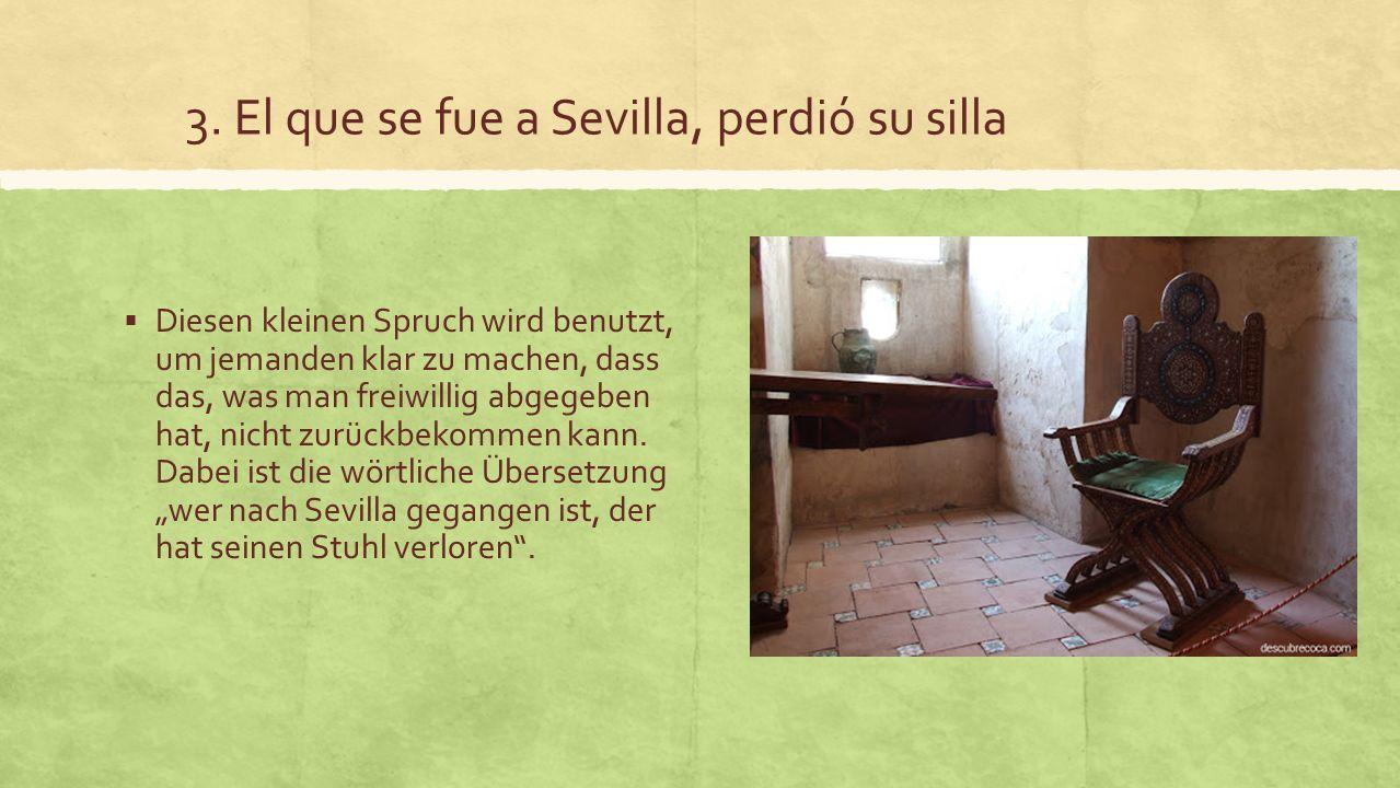 3. El que se fue a Sevilla, perdió su silla Diesen kleinen Spruch wird benutzt, um jemanden klar zu machen, dass das, was man freiwillig abgegeben hat
