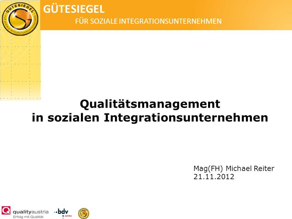 GÜTESIEGEL FÜR SOZIALE INTEGRATIONSUNTERNEHMEN Qualitätsmanagement in sozialen Integrationsunternehmen Mag(FH) Michael Reiter 21.11.2012