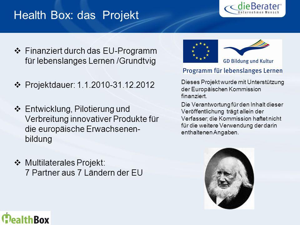 Health Box: das Projekt Finanziert durch das EU-Programm für lebenslanges Lernen /Grundtvig Projektdauer: 1.1.2010-31.12.2012 Entwicklung, Pilotierung und Verbreitung innovativer Produkte für die europäische Erwachsenen- bildung Multilaterales Projekt: 7 Partner aus 7 Ländern der EU Dieses Projekt wurde mit Unterstützung der Europäischen Kommission finanziert.