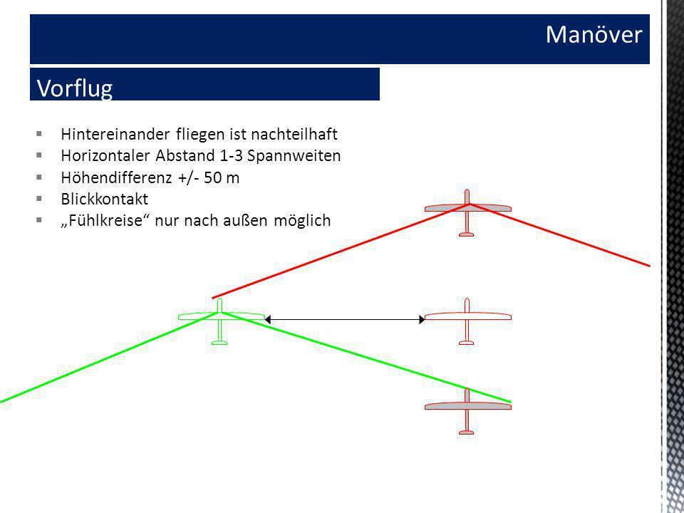 Manöver Vorflug Hintereinander fliegen ist nachteilhaft Horizontaler Abstand 1-3 Spannweiten Höhendifferenz +/- 50 m Blickkontakt Fühlkreise nur nach