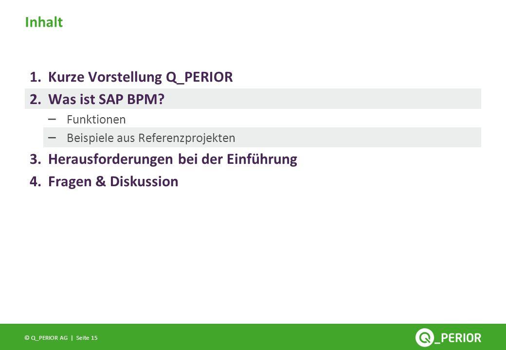 Seite 15 © Q_PERIOR AG | Inhalt 1.Kurze Vorstellung Q_PERIOR 2.Was ist SAP BPM? – Funktionen – Beispiele aus Referenzprojekten 3.Herausforderungen bei