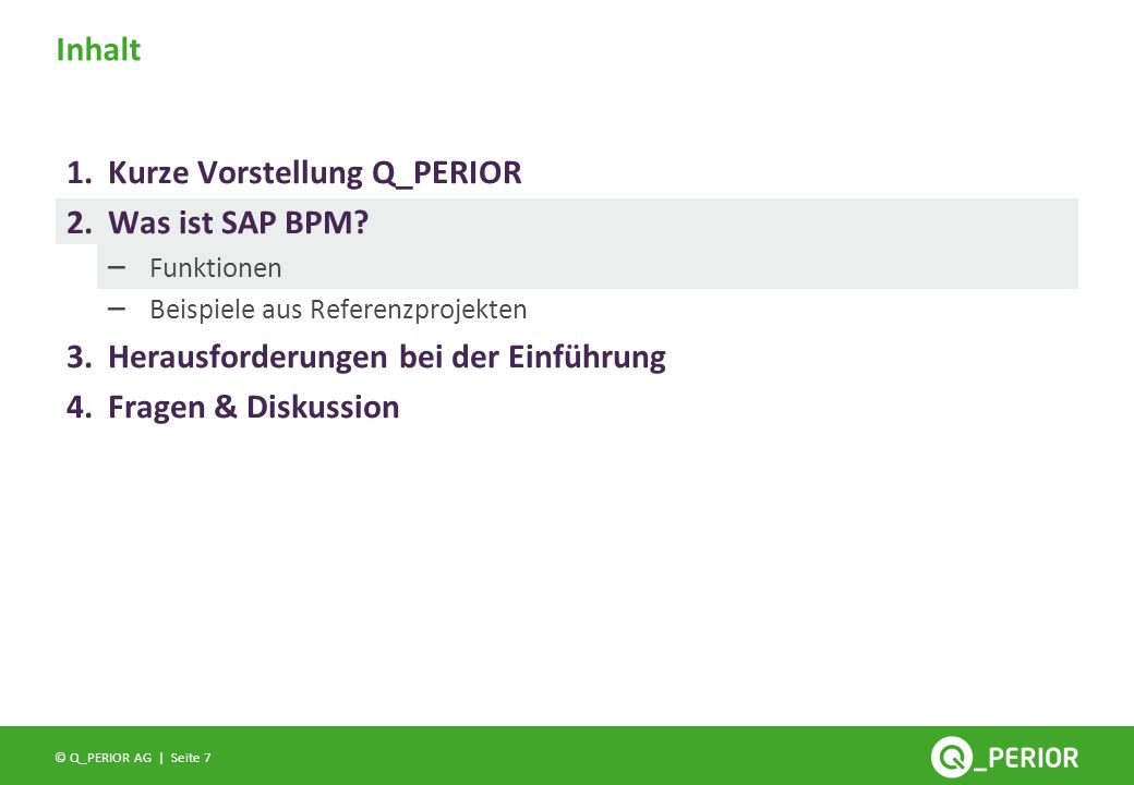 Seite 7 © Q_PERIOR AG | Inhalt 1.Kurze Vorstellung Q_PERIOR 2.Was ist SAP BPM? – Funktionen – Beispiele aus Referenzprojekten 3.Herausforderungen bei