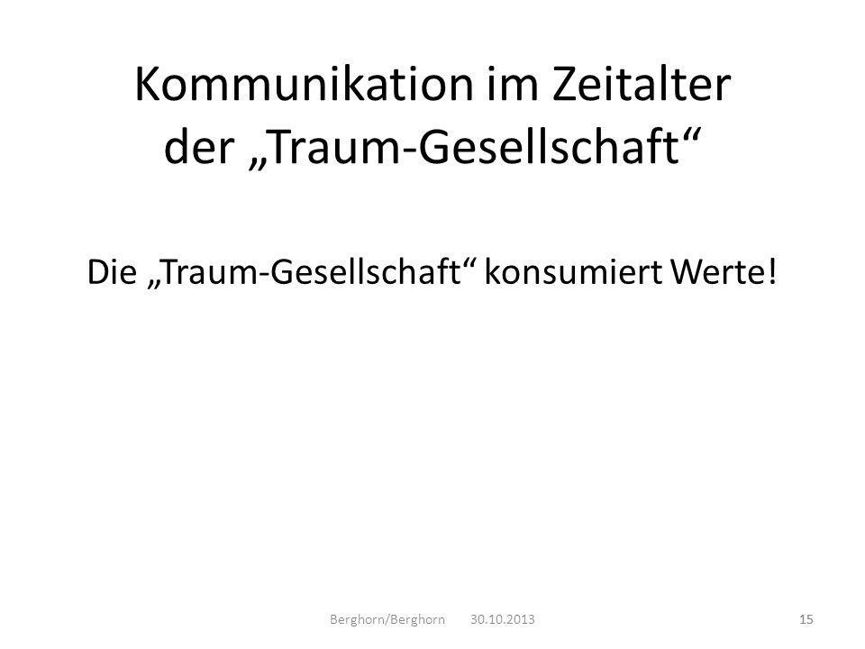 Die Traum-Gesellschaft konsumiert Werte! 15 Kommunikation im Zeitalter der Traum-Gesellschaft Berghorn/Berghorn 30.10.201315