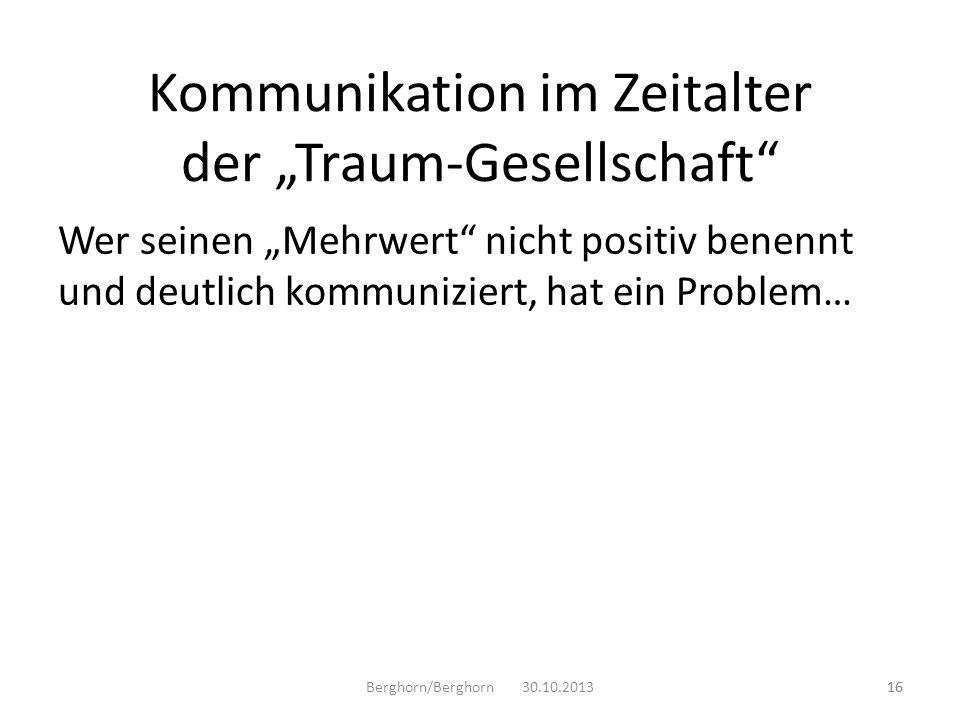 Wer seinen Mehrwert nicht positiv benennt und deutlich kommuniziert, hat ein Problem… Berghorn/Berghorn 30.10.201316 Kommunikation im Zeitalter der Tr