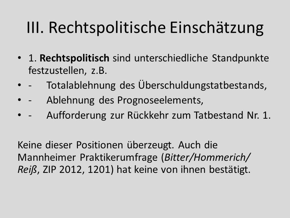 III. Rechtspolitische Einschätzung 1. Rechtspolitisch sind unterschiedliche Standpunkte festzustellen, z.B. -Totalablehnung des Überschuldungstatbesta