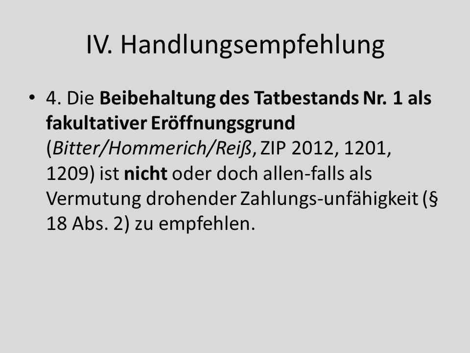 IV. Handlungsempfehlung 4. Die Beibehaltung des Tatbestands Nr. 1 als fakultativer Eröffnungsgrund (Bitter/Hommerich/Reiß, ZIP 2012, 1201, 1209) ist n