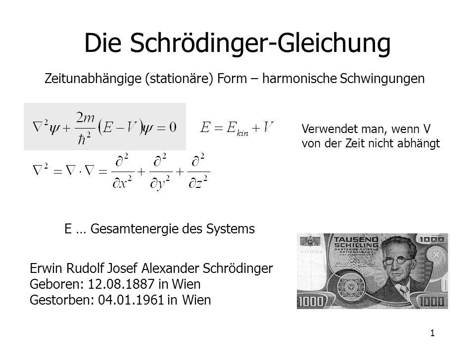 1 Die Schrödinger-Gleichung Zeitunabhängige (stationäre) Form – harmonische Schwingungen E … Gesamtenergie des Systems Erwin Rudolf Josef Alexander Sc