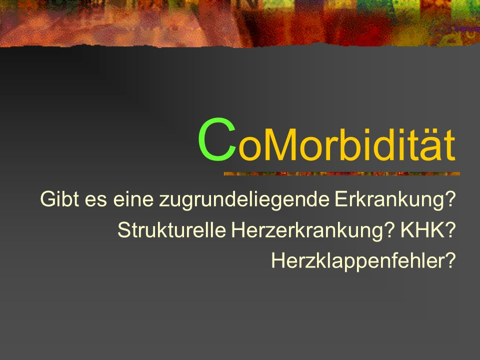C oMorbidität Gibt es eine zugrundeliegende Erkrankung.