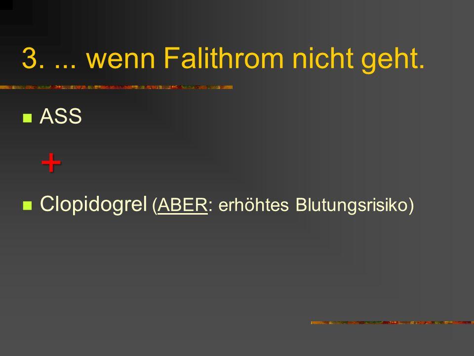 3.... wenn Falithrom nicht geht. ASS+ Clopidogrel (ABER: erhöhtes Blutungsrisiko)