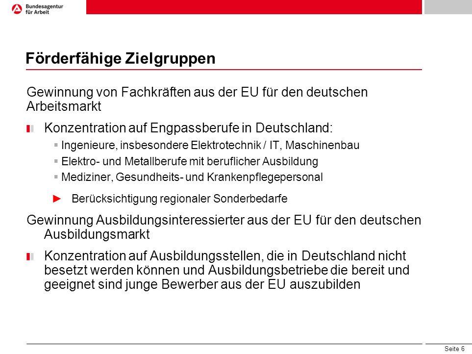 Seite 6 Förderfähige Zielgruppen Gewinnung von Fachkräften aus der EU für den deutschen Arbeitsmarkt Konzentration auf Engpassberufe in Deutschland: I