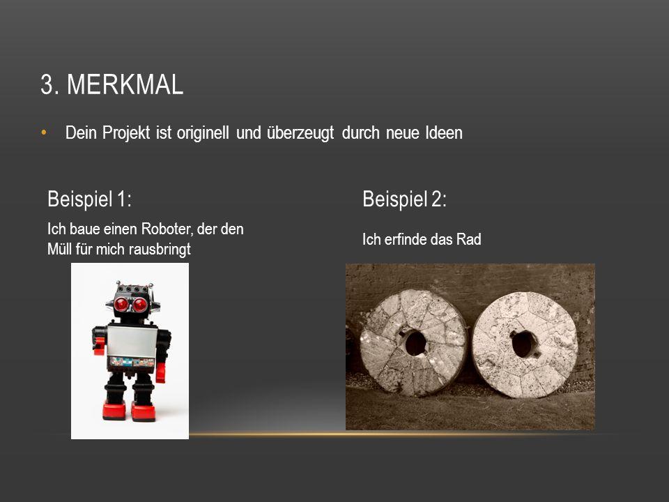 3. MERKMAL Dein Projekt ist originell und überzeugt durch neue Ideen Beispiel 1:Beispiel 2: Ich erfinde das Rad Ich baue einen Roboter, der den Müll f