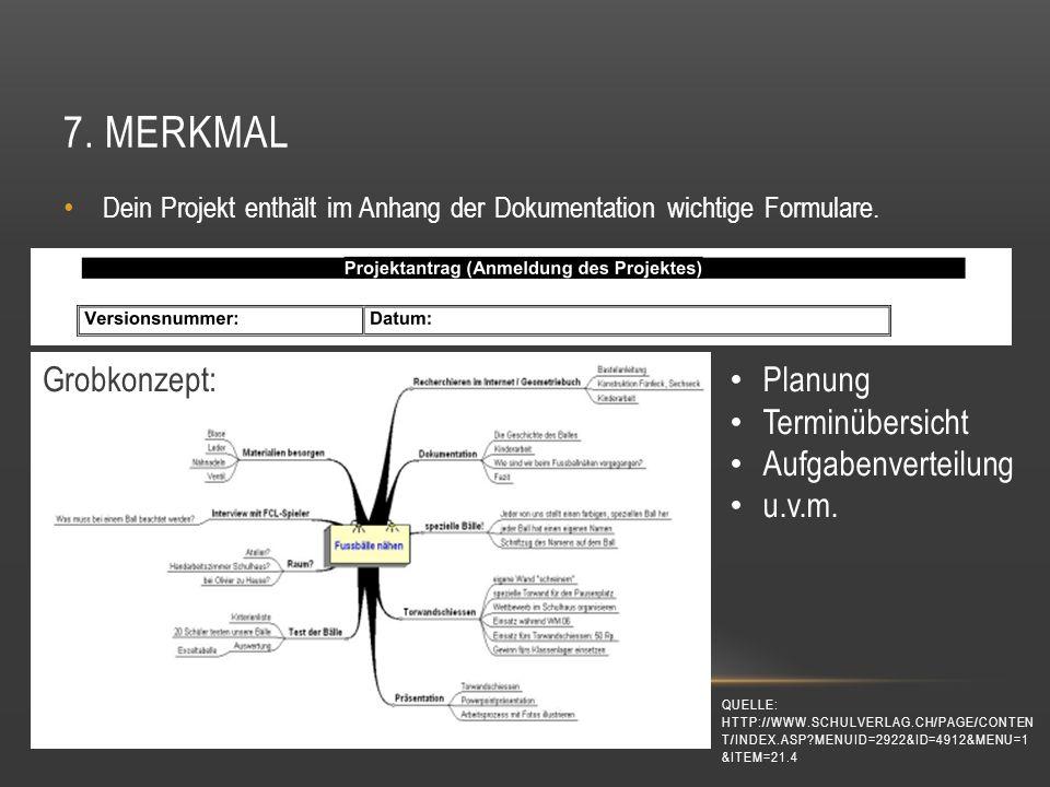 7. MERKMAL Dein Projekt enthält im Anhang der Dokumentation wichtige Formulare. Grobkonzept: Planung Terminübersicht Aufgabenverteilung u.v.m. QUELLE: