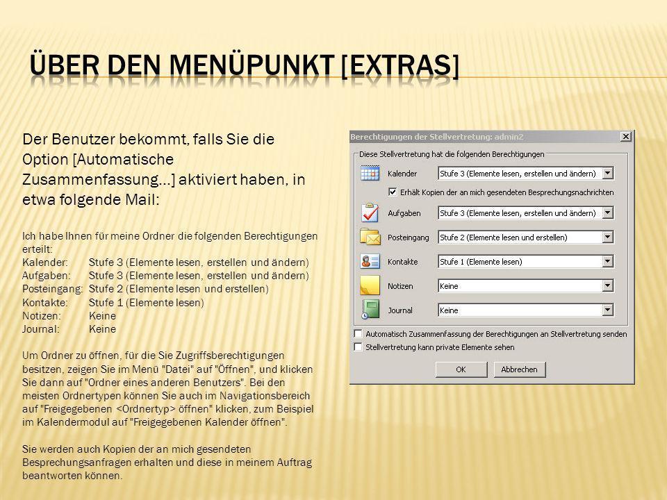 Nun kann der Stellvertreter von seinem PC aus, auf die freige- gebenen Daten zugreifen, wenn er wie in der Mail beschrieben, über [Datei] [Öffnen] den Punkt [Ordner eines anderen Benutzers …] auswählt: Bemerkung: Damit kann der Stellvertreter in Ihrem Posteingang bzw.
