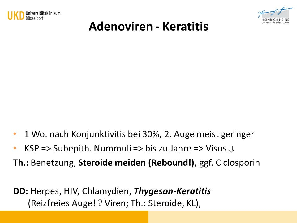Adenoviren - Keratitis 1 Wo. nach Konjunktivitis bei 30%, 2. Auge meist geringer KSP => Subepith. Nummuli => bis zu Jahre => Visus Th.: Benetzung, Ste