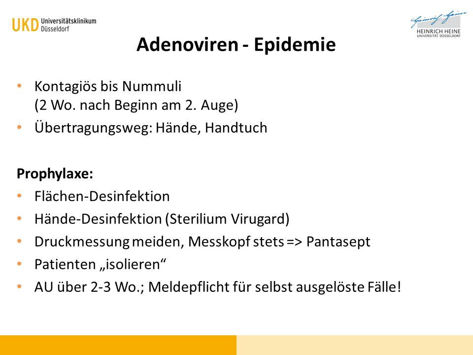 Adenoviren - Epidemie Kontagiös bis Nummuli (2 Wo. nach Beginn am 2. Auge) Übertragungsweg: Hände, Handtuch Prophylaxe: Flächen-Desinfektion Hände-Des