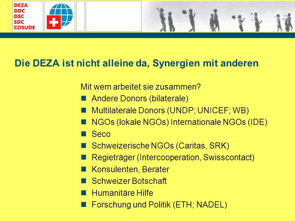 Die DEZA ist nicht alleine da, Synergien mit anderen Mit wem arbeitet sie zusammen? Andere Donors (bilaterale) Multilaterale Donors (UNDP; UNICEF; WB)