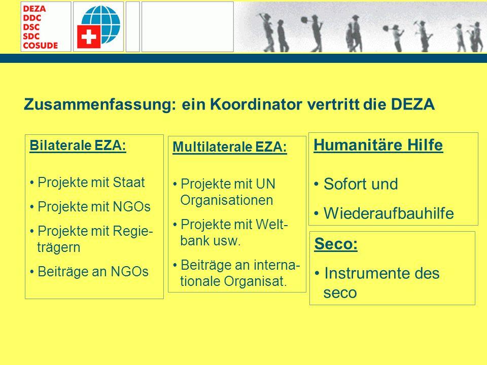 Zusammenfassung: ein Koordinator vertritt die DEZA Bilaterale EZA: Projekte mit Staat Projekte mit NGOs Projekte mit Regie- trägern Beiträge an NGOs M