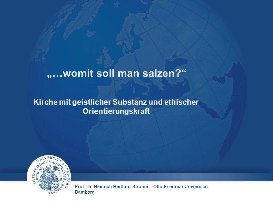 Prof. Dr. Heinrich Bedford-Strohm – Otto-Friedrich-Universität Bamberg …womit soll man salzen? Kirche mit geistlicher Substanz und ethischer Orientier