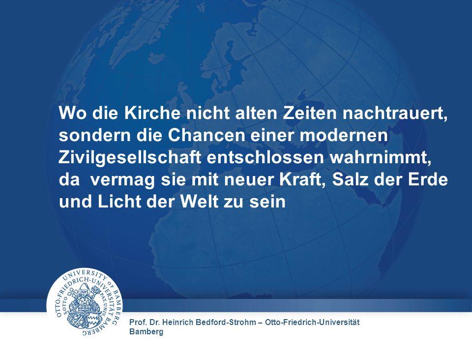 Prof. Dr. Heinrich Bedford-Strohm – Otto-Friedrich-Universität Bamberg Wo die Kirche nicht alten Zeiten nachtrauert, sondern die Chancen einer moderne