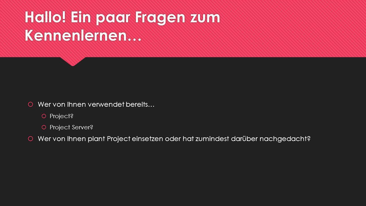 Hallo! Ein paar Fragen zum Kennenlernen… Wer von Ihnen verwendet bereits… Project? Project Server? Wer von Ihnen plant Project einsetzen oder hat zumi