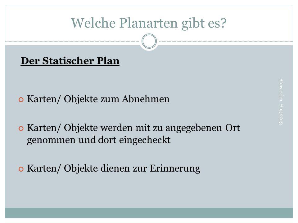 Welche Planarten gibt es? Alexandra Hug 2013 Der Statischer Plan Karten/ Objekte zum Abnehmen Karten/ Objekte werden mit zu angegebenen Ort genommen u