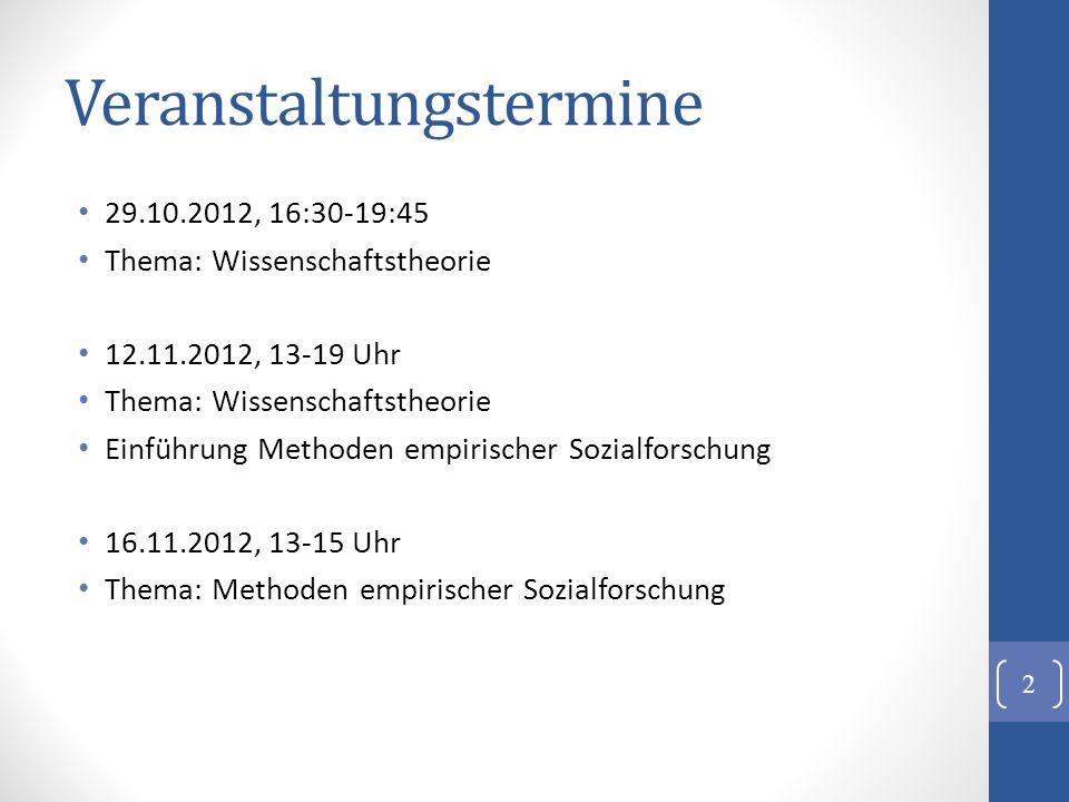 Veranstaltungstermine 29.10.2012, 16:30-19:45 Thema: Wissenschaftstheorie 12.11.2012, 13-19 Uhr Thema: Wissenschaftstheorie Einführung Methoden empiri