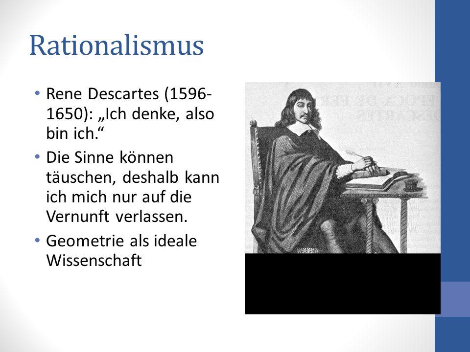 Rationalismus Rene Descartes (1596- 1650): Ich denke, also bin ich. Die Sinne können täuschen, deshalb kann ich mich nur auf die Vernunft verlassen. G