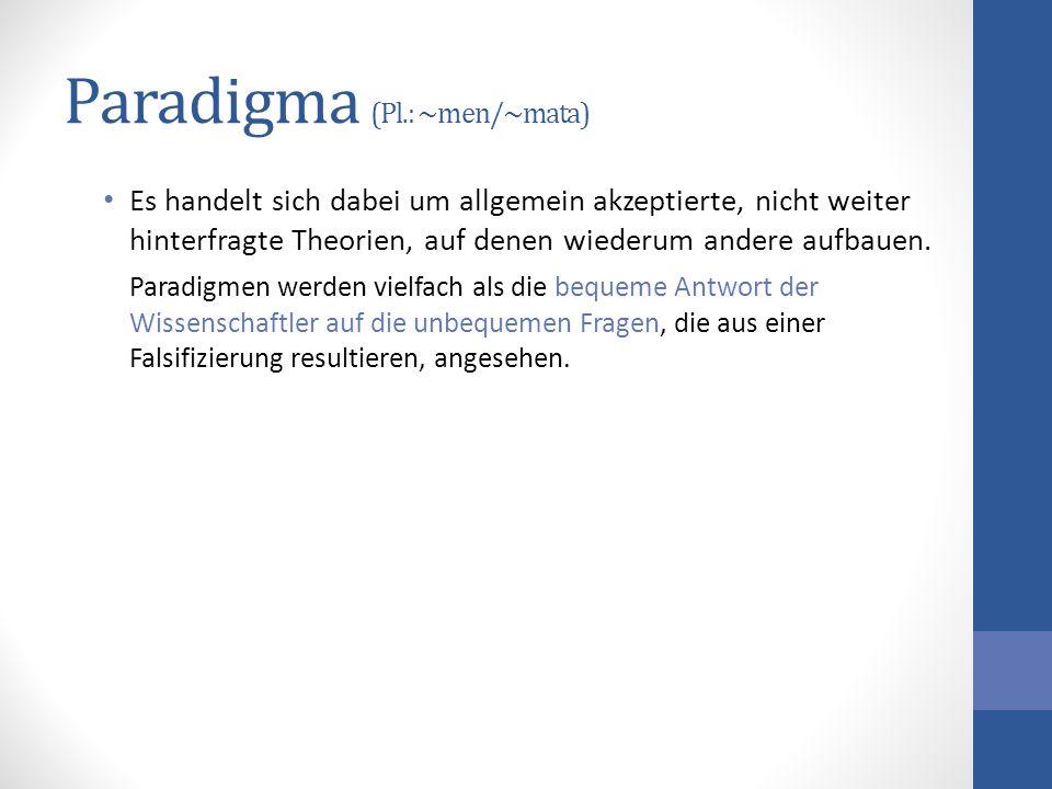 Paradigma (Pl.: ~men/~mata) Es handelt sich dabei um allgemein akzeptierte, nicht weiter hinterfragte Theorien, auf denen wiederum andere aufbauen. Pa