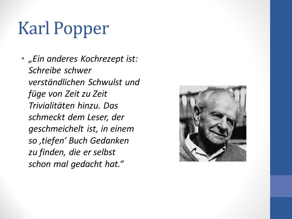 Karl Popper Ein anderes Kochrezept ist: Schreibe schwer verständlichen Schwulst und füge von Zeit zu Zeit Trivialitäten hinzu. Das schmeckt dem Leser,