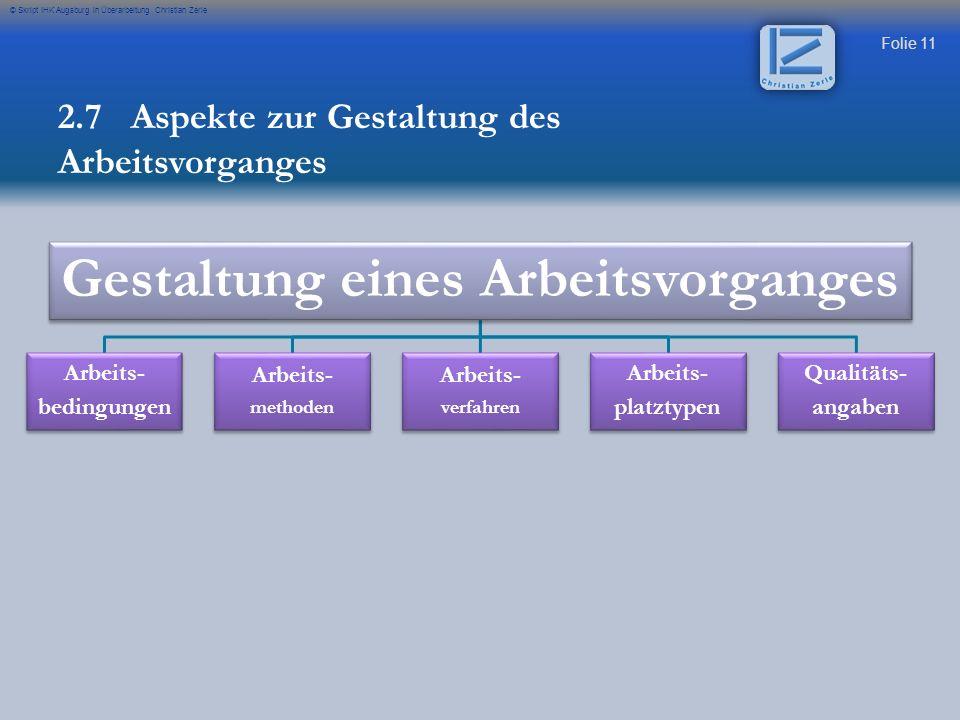 Folie 11 © Skript IHK Augsburg in Überarbeitung Christian Zerle Gestaltung eines Arbeitsvorganges Arbeits- bedingungen Arbeits- methoden Arbeits- verf