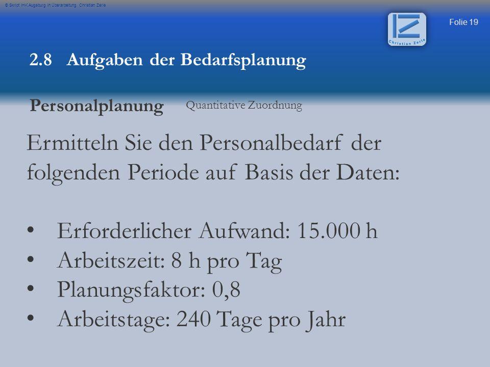Folie 19 © Skript IHK Augsburg in Überarbeitung Christian Zerle 2.8 Aufgaben der Bedarfsplanung Personalplanung Quantitative Zuordnung Ermitteln Sie d