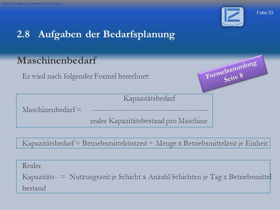 Folie 33 © Skript IHK Augsburg in Überarbeitung Christian Zerle Er wird nach folgender Formel berechnet: Kapazitätsbedarf Maschinenbedarf = ----------