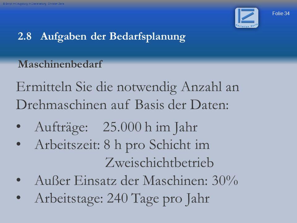 Folie 34 © Skript IHK Augsburg in Überarbeitung Christian Zerle 2.8 Aufgaben der Bedarfsplanung Maschinenbedarf Ermitteln Sie die notwendig Anzahl an