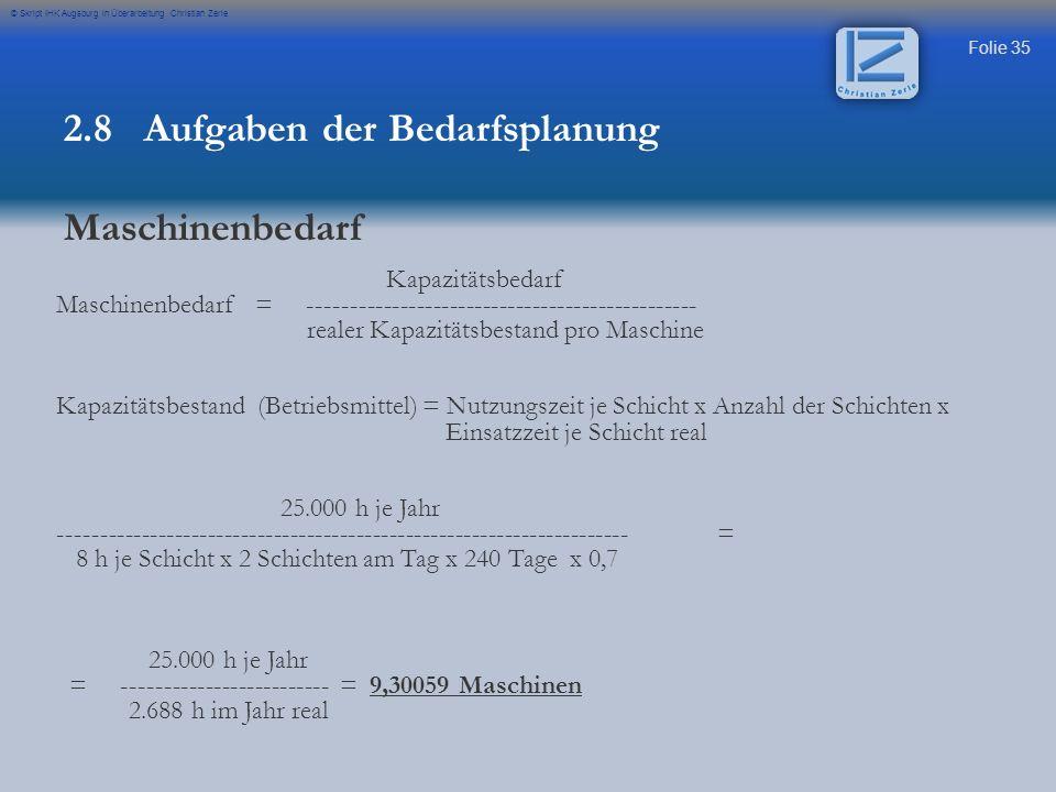 Folie 35 © Skript IHK Augsburg in Überarbeitung Christian Zerle 2.8 Aufgaben der Bedarfsplanung Maschinenbedarf Kapazitätsbedarf Maschinenbedarf = ---