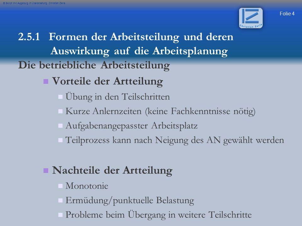 Folie 4 © Skript IHK Augsburg in Überarbeitung Christian Zerle Vorteile der Artteilung Übung in den Teilschritten Kurze Anlernzeiten (keine Fachkenntn