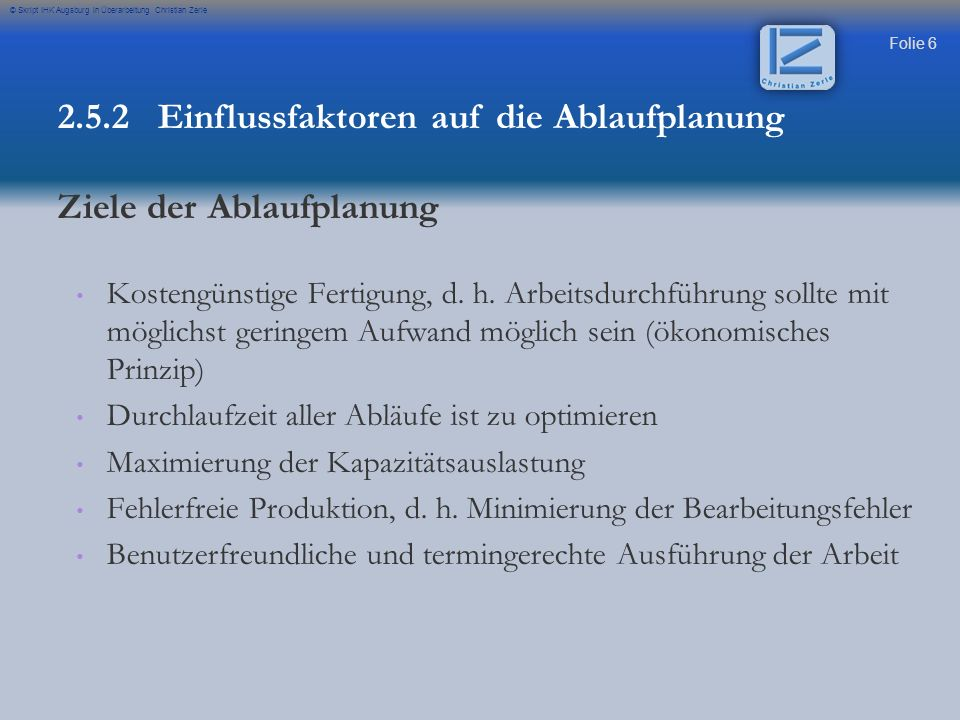 Folie 7 © Skript IHK Augsburg in Überarbeitung Christian Zerle Fertigungstechnische (Einzel- oder Mehrfachfertigung), sowie - - Einzelfertigung: universelle Fördermittel für den gesamten Fertigungsbereich - - Serienfertigung: Spezialisierung der Fördermittel zwischen den Lade- und Förderstellen - - Massenfertigung: ortsgebundene Fördermittel Persönliche Faktoren (Qualifikation des MA) Unternehmenskultur (Selbständiges Handeln) 2.5.2 Einflussfaktoren auf die Ablaufplanung INTERNE Einflussfaktoren