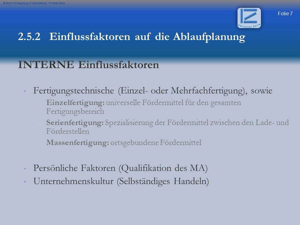 Folie 8 © Skript IHK Augsburg in Überarbeitung Christian Zerle Sicherheits- und Arbeitsrechtliche Vorschriften Technologische Erkenntnisse 2.5.2 Einflussfaktoren auf die Ablaufplanung EXTERNE Einflussfaktoren