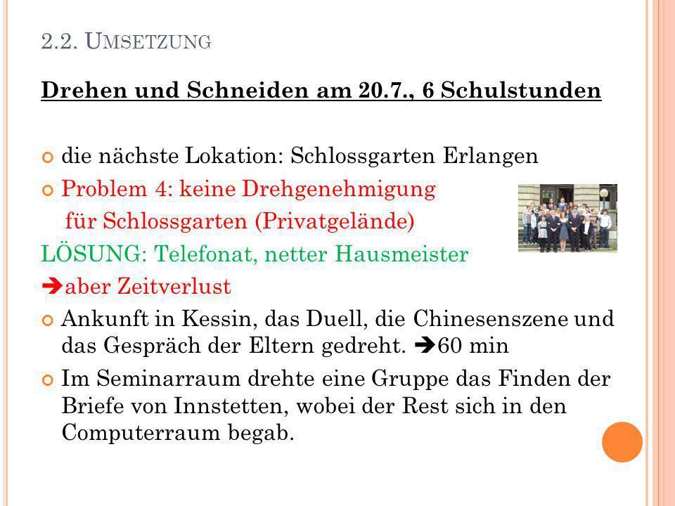 2.2. U MSETZUNG Drehen und Schneiden am 20.7., 6 Schulstunden die nächste Lokation: Schlossgarten Erlangen Problem 4: keine Drehgenehmigung für Schlos