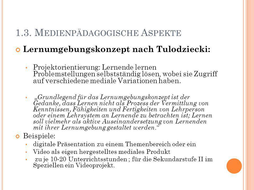 1.3. M EDIENPÄDAGOGISCHE A SPEKTE Lernumgebungskonzept nach Tulodziecki: Projektorientierung: Lernende lernen Problemstellungen selbstständig lösen, w