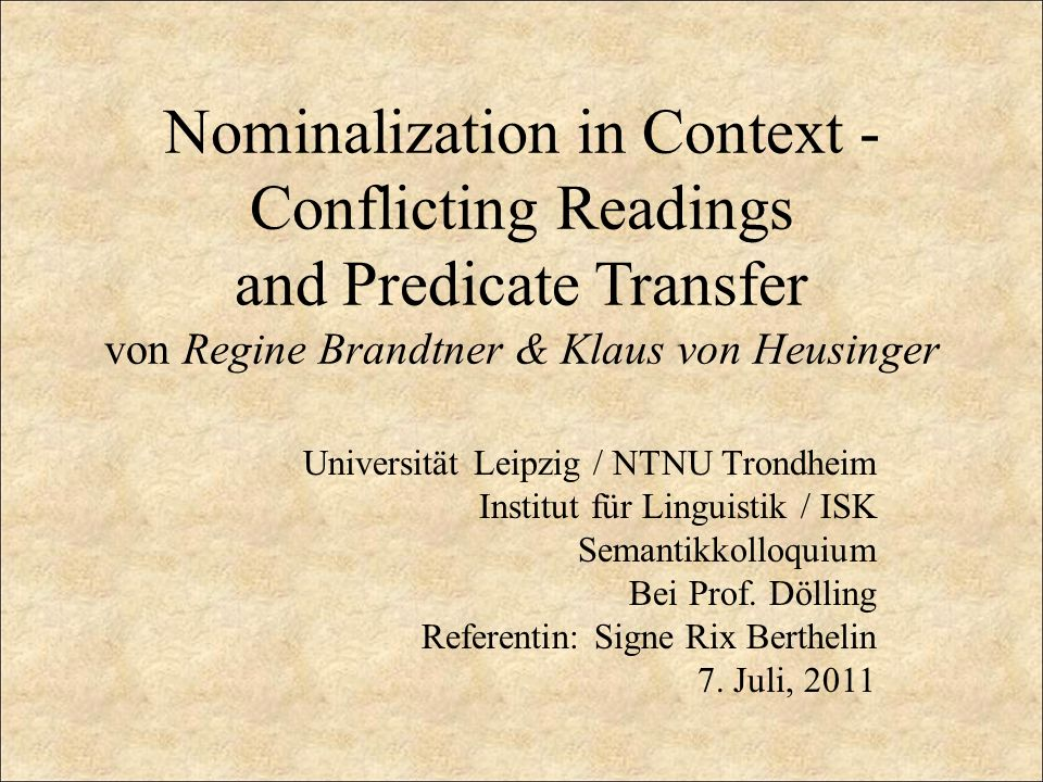 Nominalization in Context - Conflicting Readings and Predicate Transfer von Regine Brandtner & Klaus von Heusinger Universität Leipzig / NTNU Trondheim Institut für Linguistik / ISK Semantikkolloquium Bei Prof.